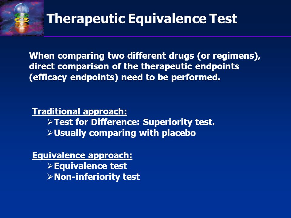 Therapeutic Equivalence Test When comparing two different drugs (or regimens), direct comparison of the therapeutic endpoints (efficacy endpoints) nee
