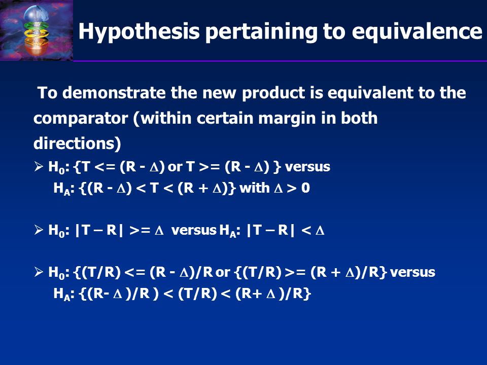Hypothesis pertaining to equivalence To demonstrate the new product is equivalent to the comparator (within certain margin in both directions) H 0 : {