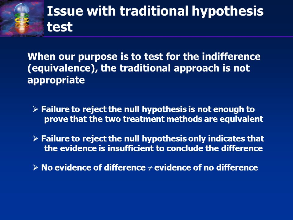 Equivalence Test Test for Equivalence (indifference): H 0 : T - R L or T - R U H A : L < T - R < U H 0 : T / R L or T / R U H A : L < T / R < U L, U, L, U are pre-specified limits - Equivalence margin.