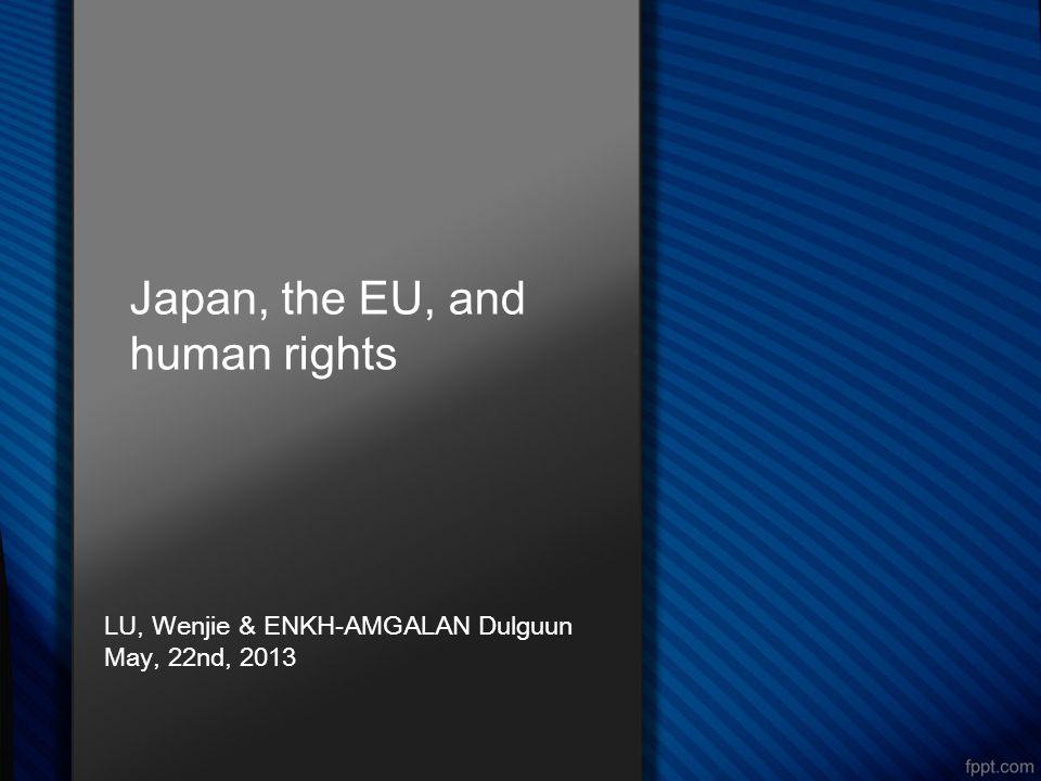 Japan, the EU, and human rights LU, Wenjie & ENKH-AMGALAN Dulguun May, 22nd, 2013