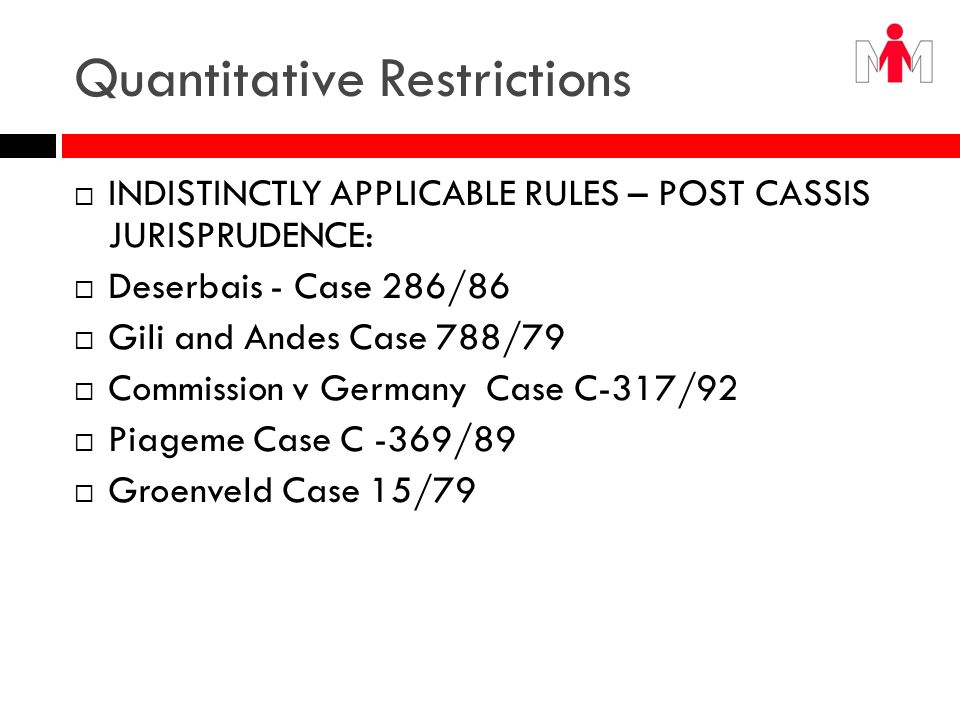 Quantitative Restrictions Indistinctly Applicable rules: The Limits of Article 28 Cinetheque Cases 60 and 61/84 Torfaen v BQ Case145/88 Stoke v City Council 1990 3 CMLR 31 BQ v Shresbery 1990 3 CMLR 535 Union Department des Sydicates v SIDEF Conforma Case C- 322/89 Minister public v Marchandise Case C-306/88 Semeraro Casa Uno Srl v Sindaco del Comune di Erbusco 1996