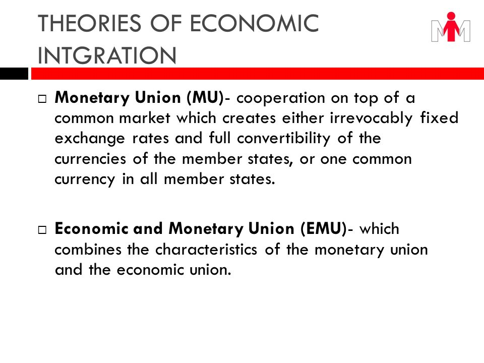 Theories of Economic Integration Full Economic Union (FEU) - implies the complete unification of the economies involved, and a common policy for many important matters.