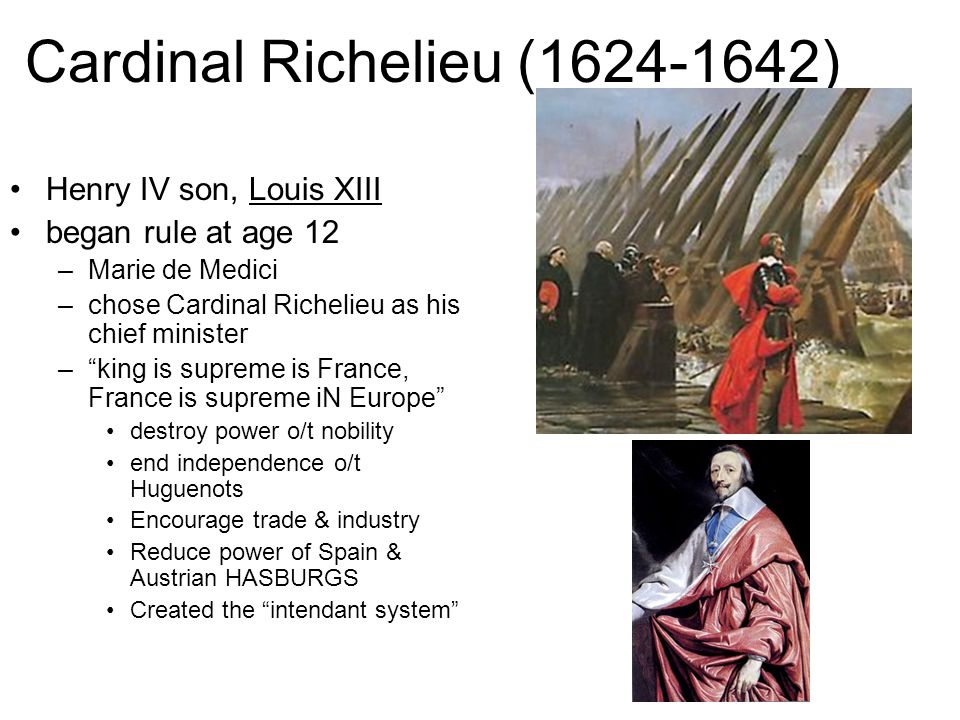 Cardinal Richelieu (1624-1642) Henry IV son, Louis XIII began rule at age 12 –Marie de Medici –chose Cardinal Richelieu as his chief minister –king is