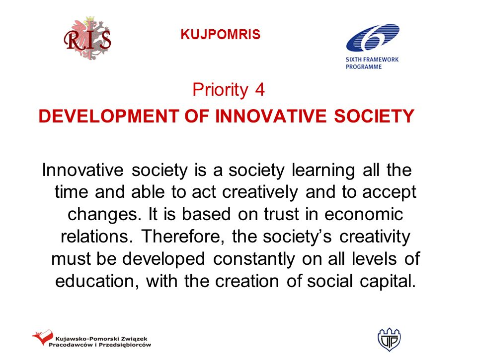 KUJPOMRIS Priority 4 DEVELOPMENT OF INNOVATIVE SOCIETY Innovative society is a society learning all the time and able to act creatively and to accept