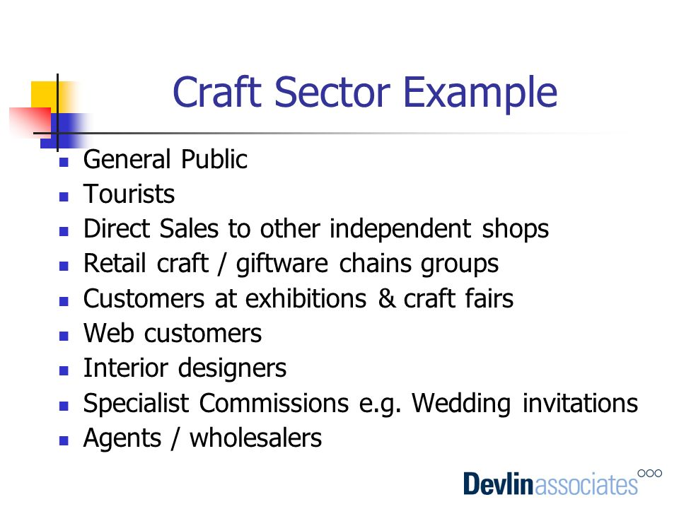 Craft Sector Example General Public Tourists Direct Sales to other independent shops Retail craft / giftware chains groups Customers at exhibitions &