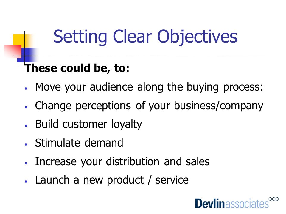Setting Clear Objectives These could be, to: Move your audience along the buying process: Change perceptions of your business/company Build customer l
