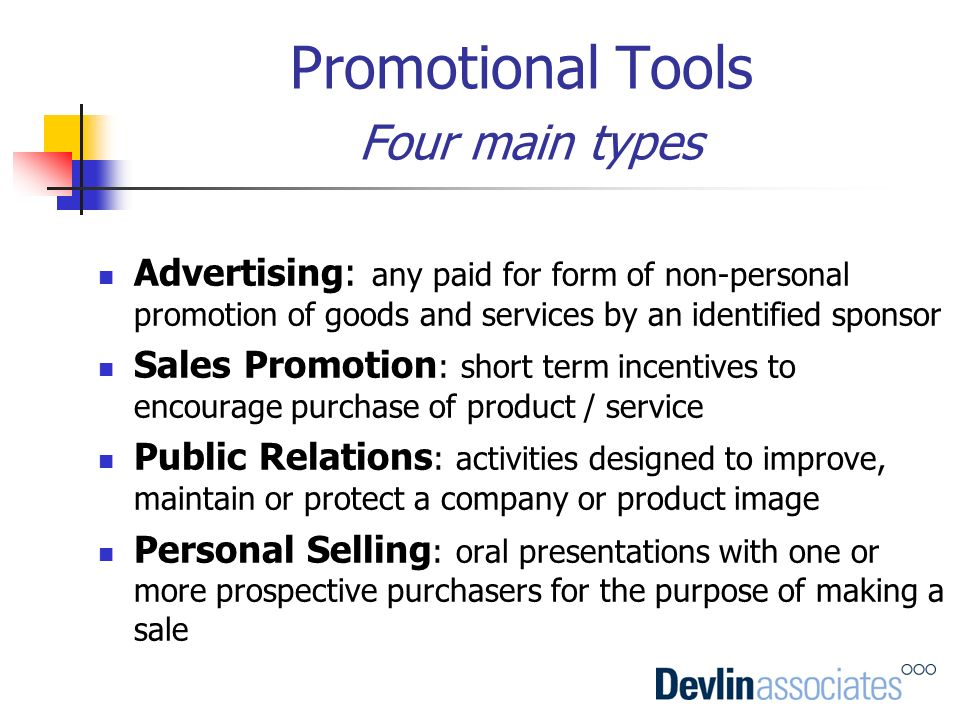 Promotional Tools Four main types Advertising: any paid for form of non-personal promotion of goods and services by an identified sponsor Sales Promot