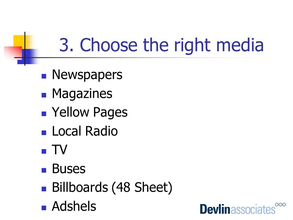3. Choose the right media Newspapers Magazines Yellow Pages Local Radio TV Buses Billboards (48 Sheet) Adshels