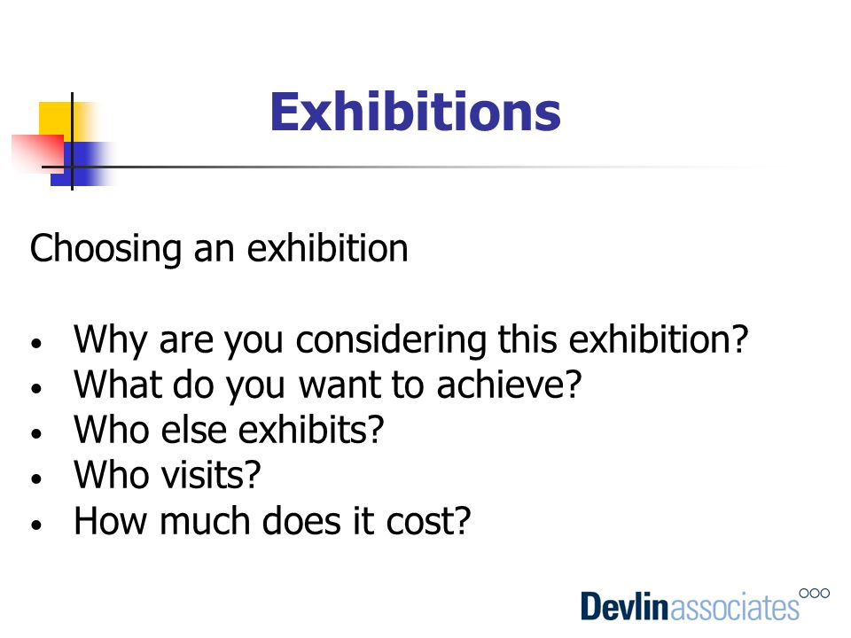 Choosing an exhibition Why are you considering this exhibition? What do you want to achieve? Who else exhibits? Who visits? How much does it cost?