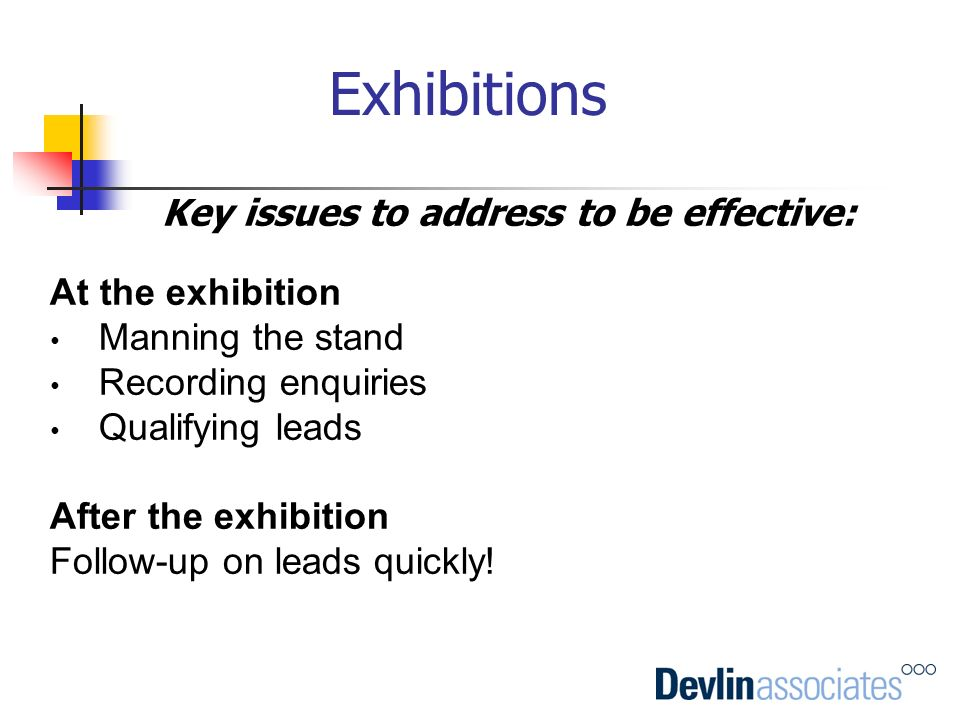 Exhibitions Key issues to address to be effective: At the exhibition Manning the stand Recording enquiries Qualifying leads After the exhibition Follo