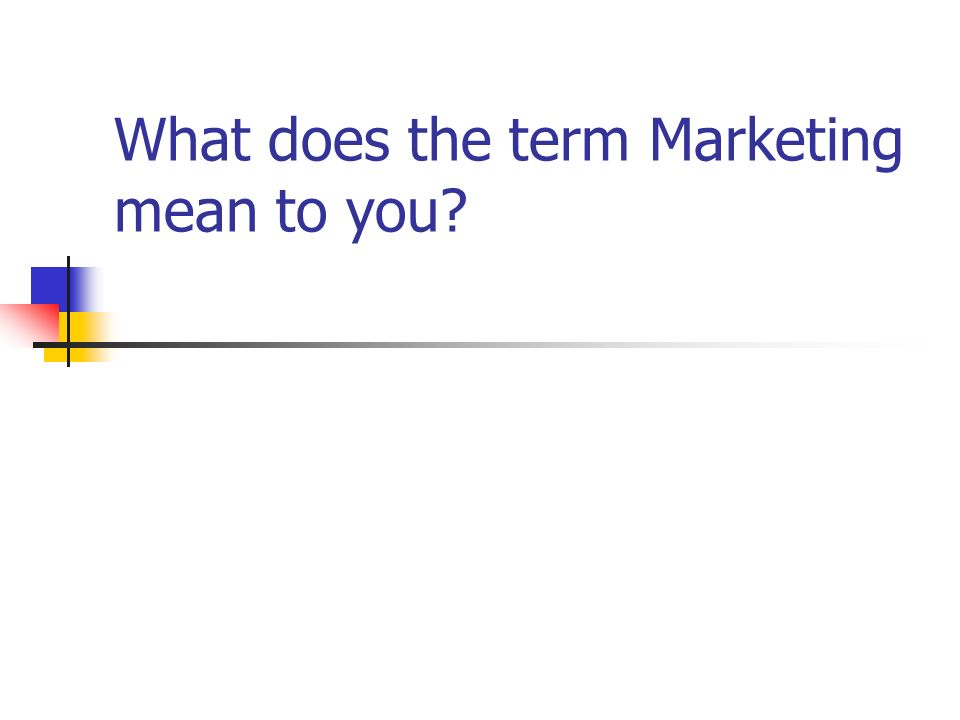 What does the term Marketing mean to you?