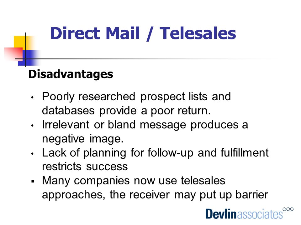 Direct Mail / Telesales Disadvantages Poorly researched prospect lists and databases provide a poor return. Irrelevant or bland message produces a neg