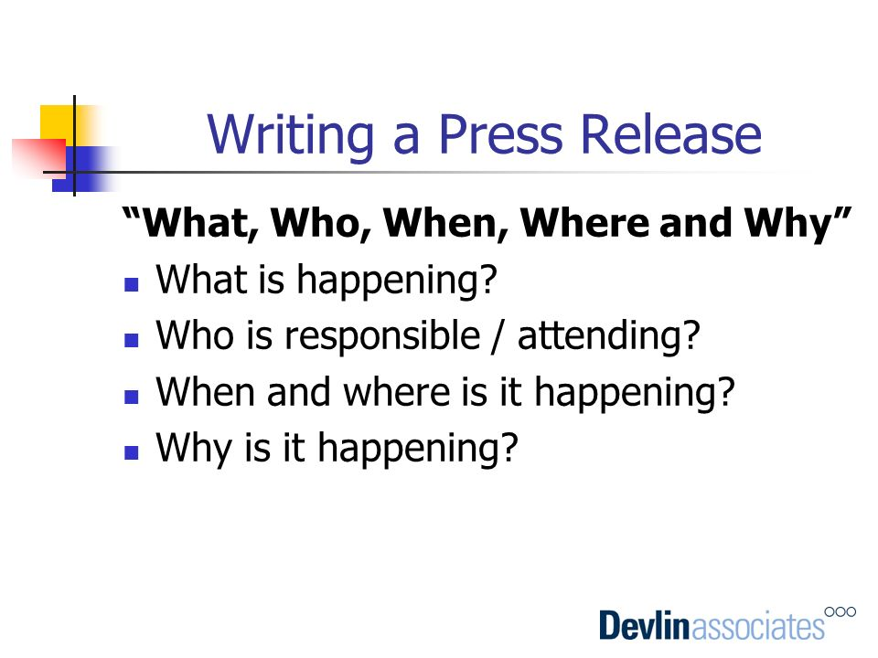 Writing a Press Release What, Who, When, Where and Why What is happening? Who is responsible / attending? When and where is it happening? Why is it ha