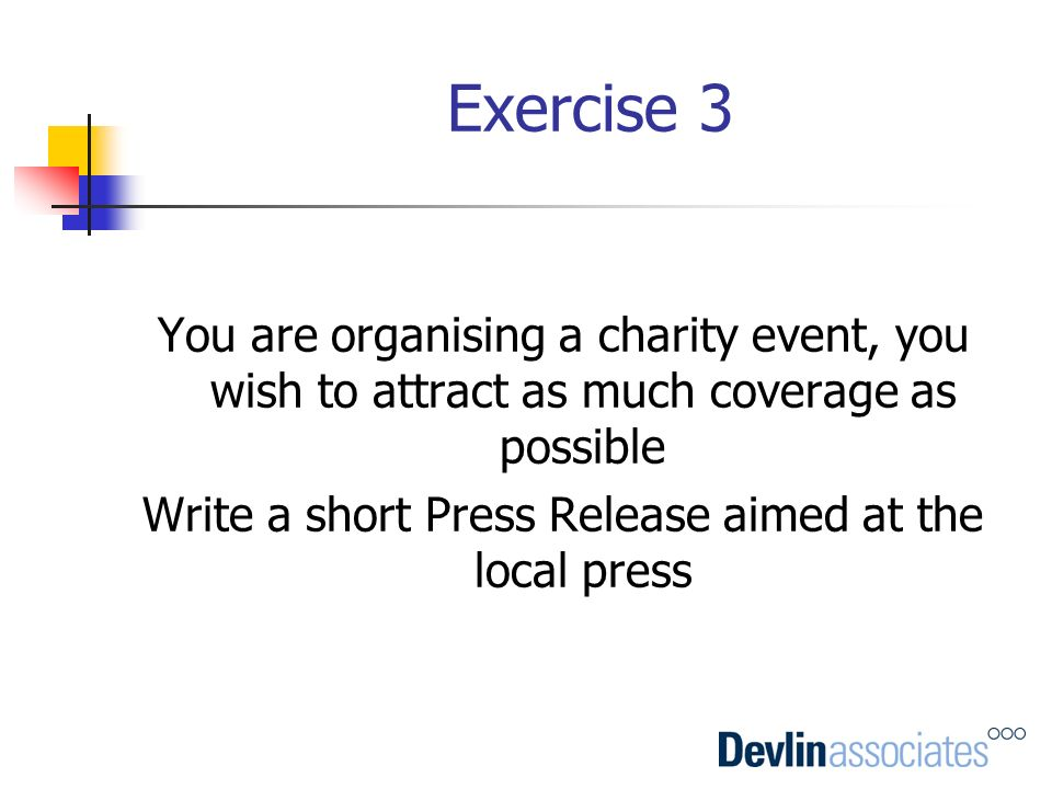 Exercise 3 You are organising a charity event, you wish to attract as much coverage as possible Write a short Press Release aimed at the local press