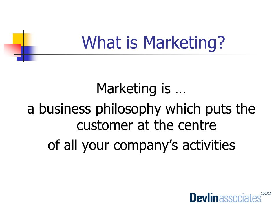 What is Marketing? Marketing is … a business philosophy which puts the customer at the centre of all your companys activities