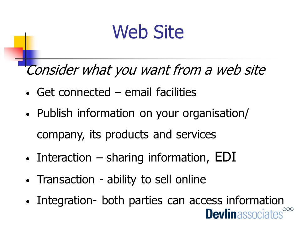 Web Site Consider what you want from a web site Get connected – email facilities Publish information on your organisation/ company, its products and s