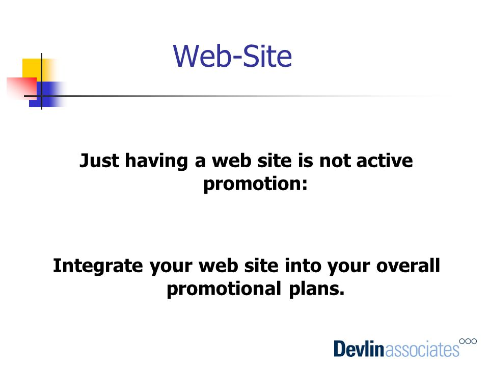 Web-Site Just having a web site is not active promotion: Integrate your web site into your overall promotional plans.