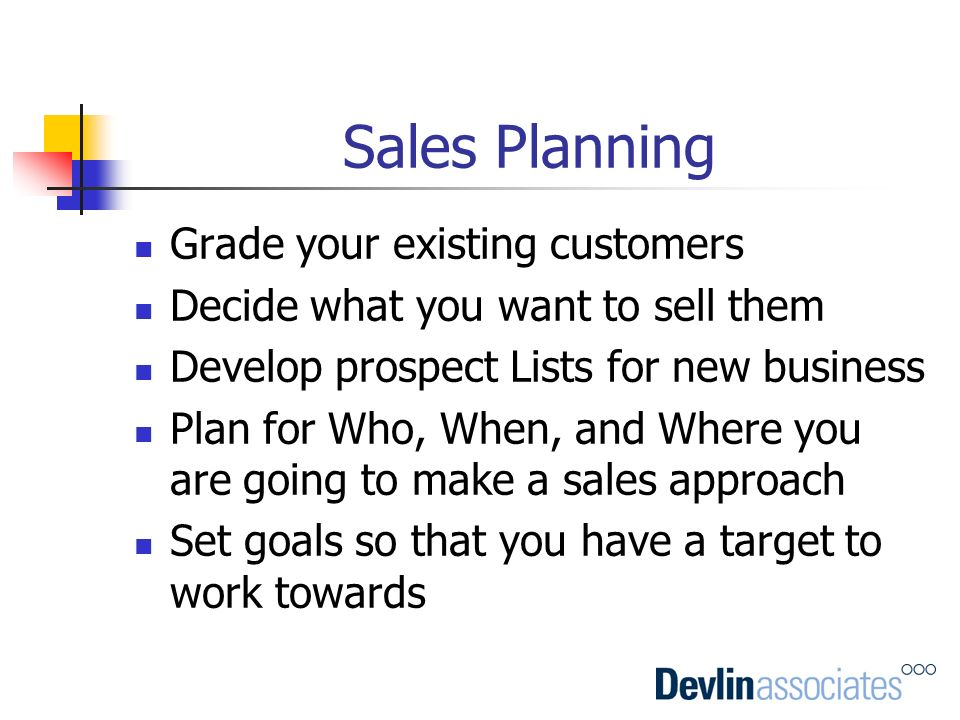 Sales Planning Grade your existing customers Decide what you want to sell them Develop prospect Lists for new business Plan for Who, When, and Where y