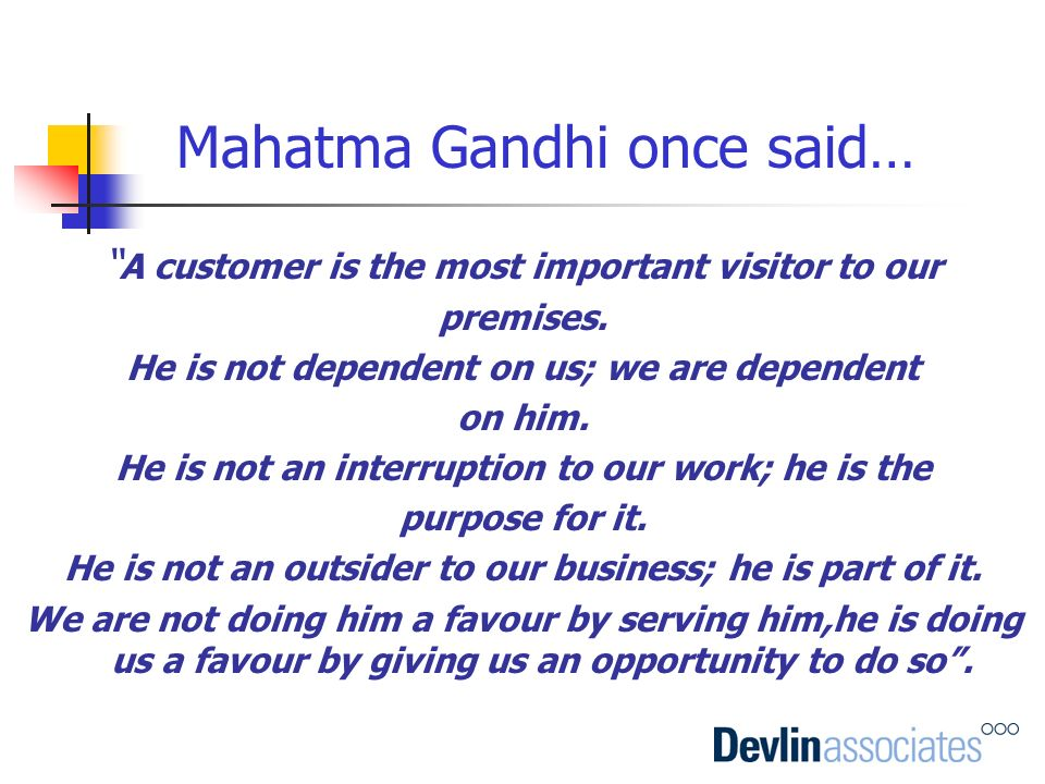 A customer is the most important visitor to our premises. He is not dependent on us; we are dependent on him. He is not an interruption to our work; h