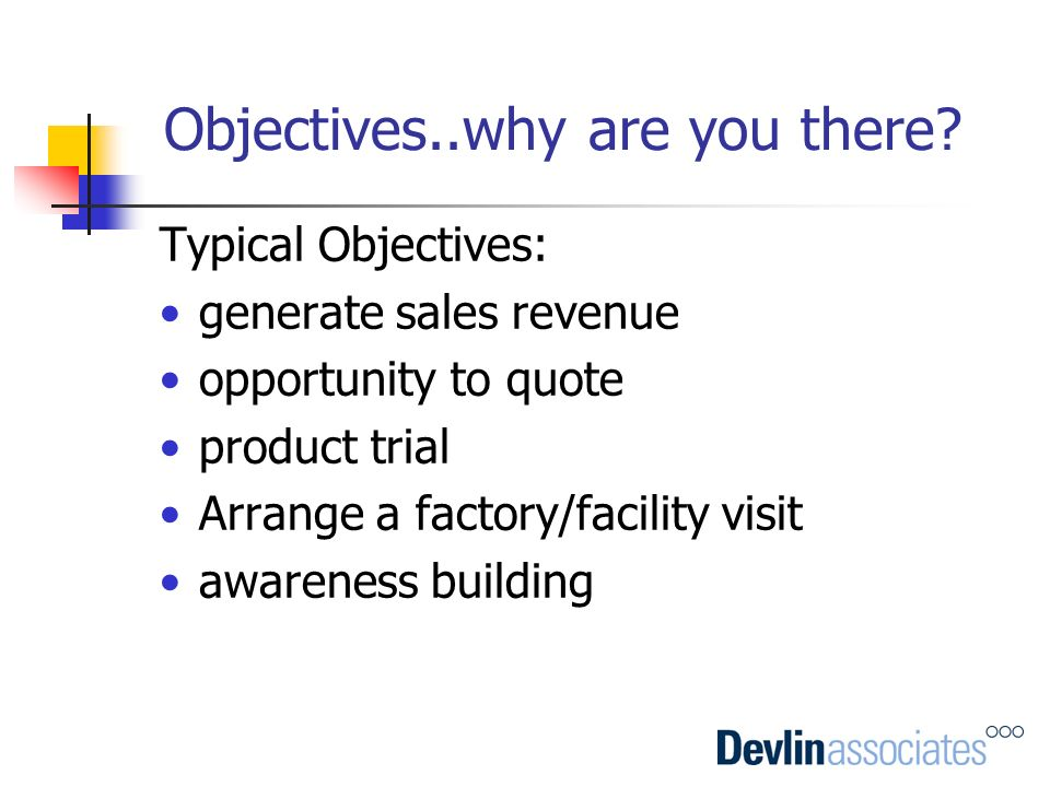 Objectives..why are you there? Typical Objectives: generate sales revenue opportunity to quote product trial Arrange a factory/facility visit awarenes