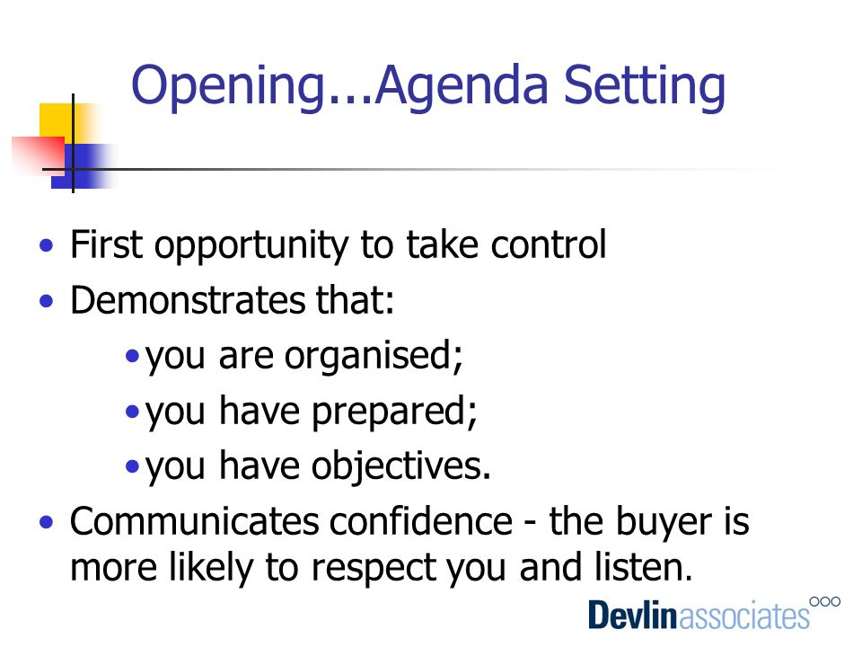 Opening...Agenda Setting First opportunity to take control Demonstrates that: you are organised; you have prepared; you have objectives. Communicates