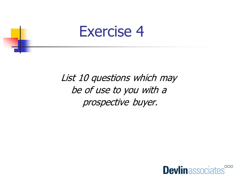 Exercise 4 List 10 questions which may be of use to you with a prospective buyer.