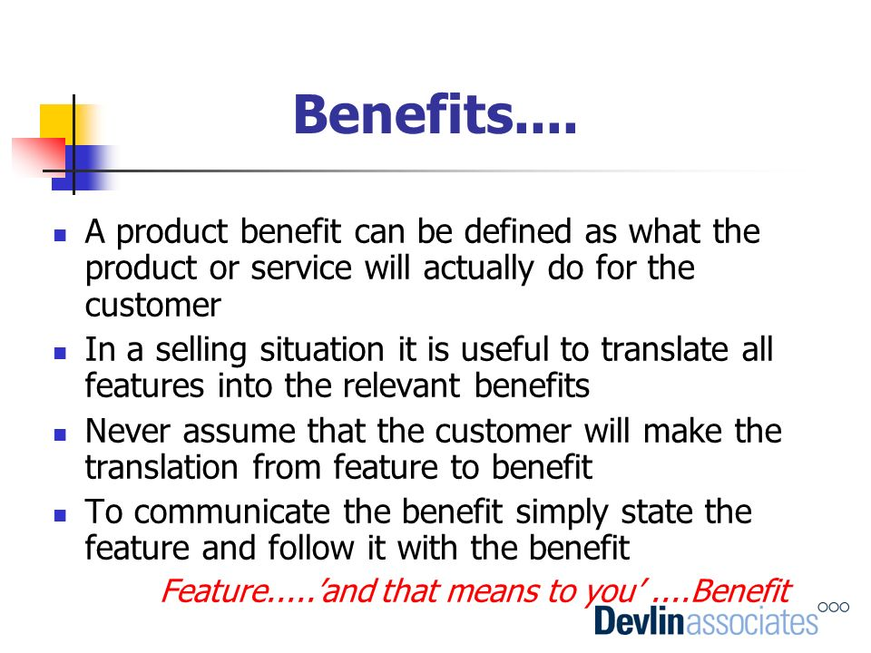 Benefits.... A product benefit can be defined as what the product or service will actually do for the customer In a selling situation it is useful to