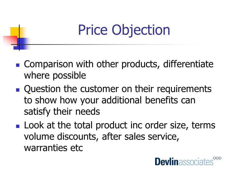 Price Objection Comparison with other products, differentiate where possible Question the customer on their requirements to show how your additional b