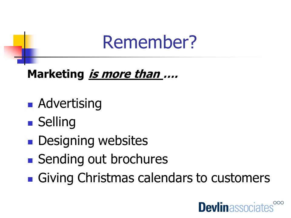 Remember? Marketing is more than …. Advertising Selling Designing websites Sending out brochures Giving Christmas calendars to customers