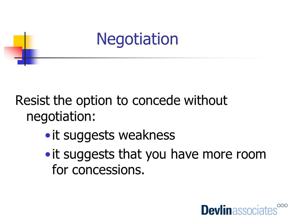 Negotiation Resist the option to concede without negotiation: it suggests weakness it suggests that you have more room for concessions.