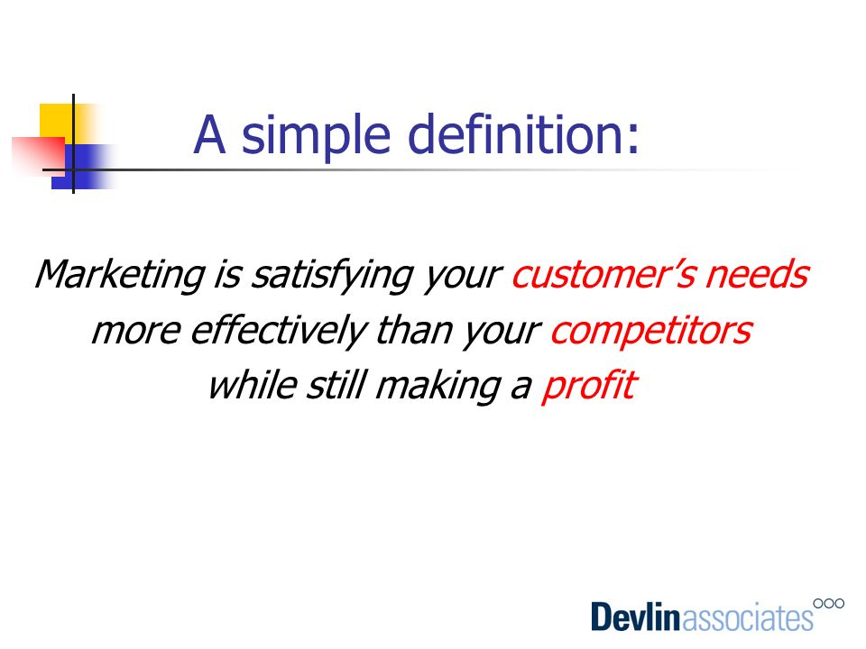 A simple definition: Marketing is satisfying your customers needs more effectively than your competitors while still making a profit