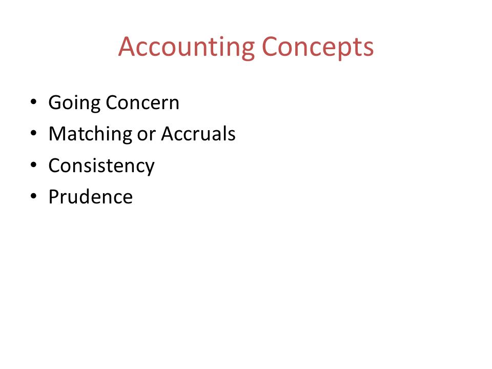Accounting Concepts Going Concern Matching or Accruals Consistency Prudence