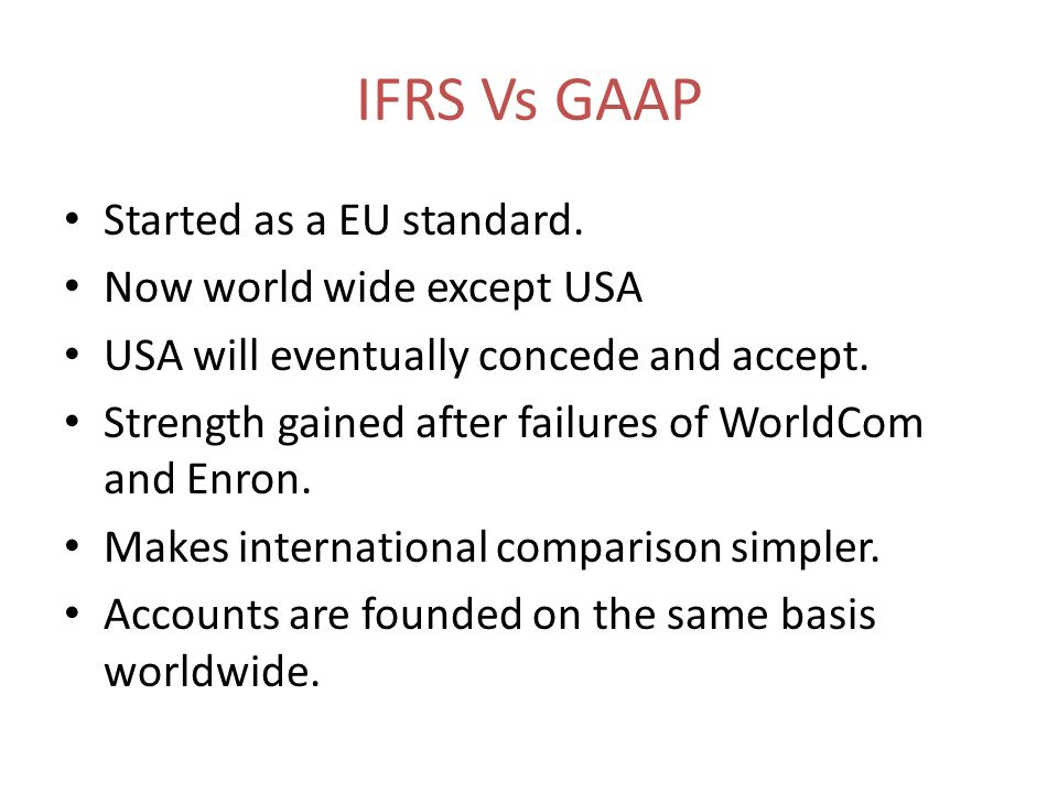 IFRS Vs GAAP Started as a EU standard. Now world wide except USA USA will eventually concede and accept. Strength gained after failures of WorldCom an