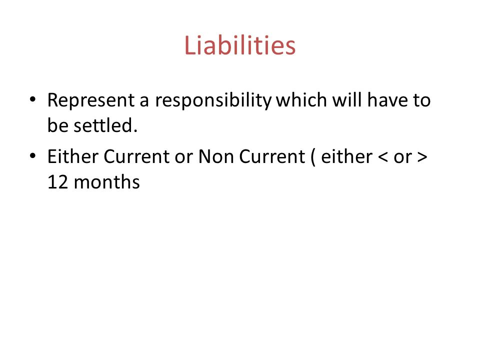 Liabilities Represent a responsibility which will have to be settled. Either Current or Non Current ( either 12 months