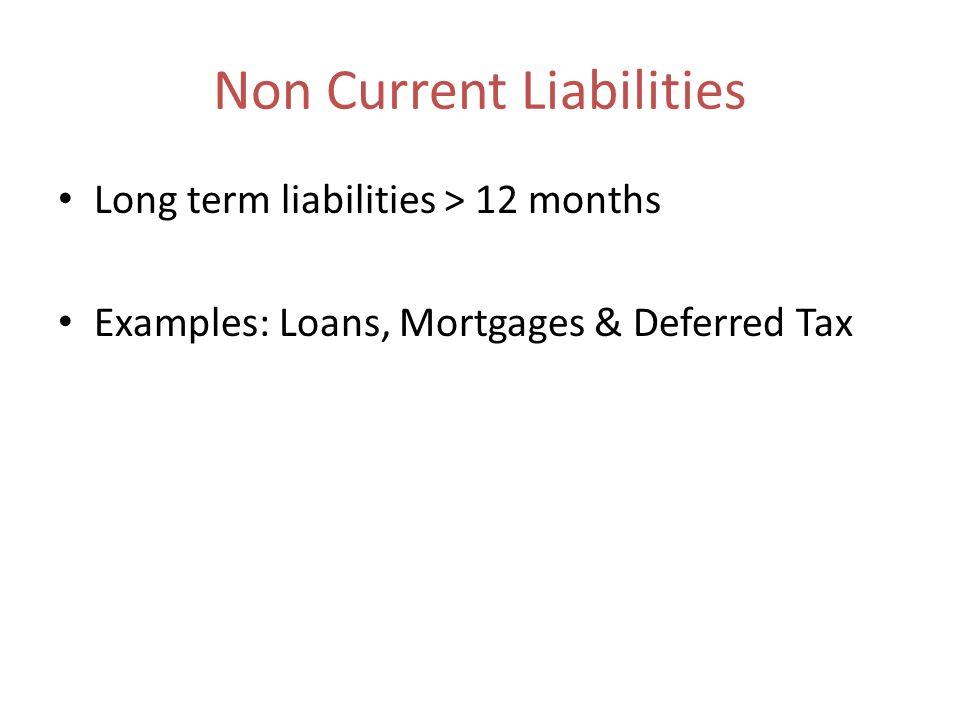 Non Current Liabilities Long term liabilities > 12 months Examples: Loans, Mortgages & Deferred Tax