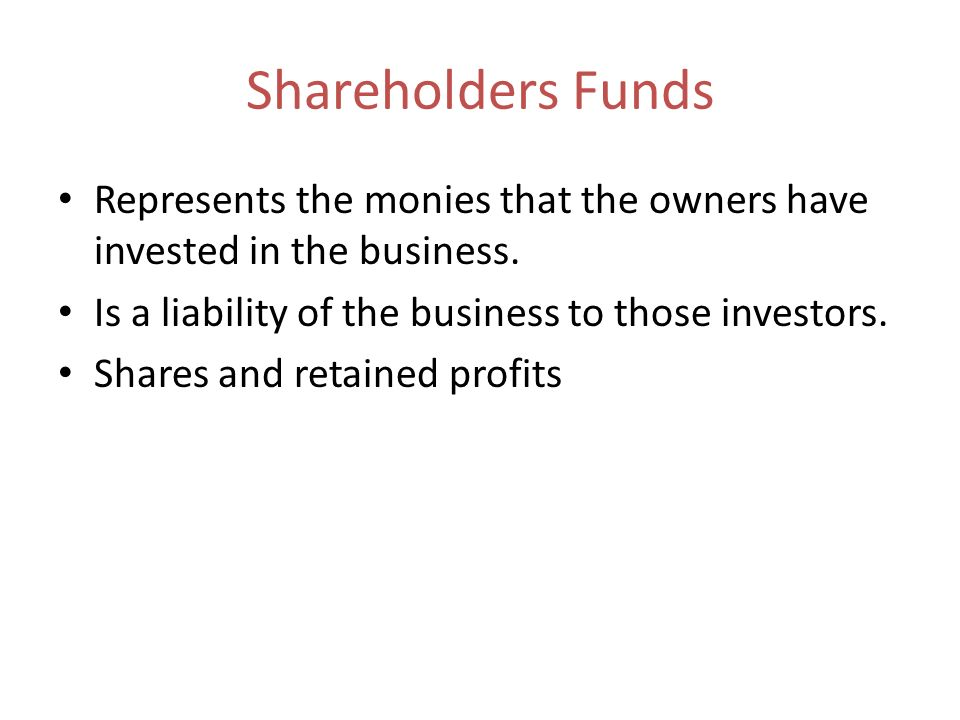Shareholders Funds Represents the monies that the owners have invested in the business. Is a liability of the business to those investors. Shares and
