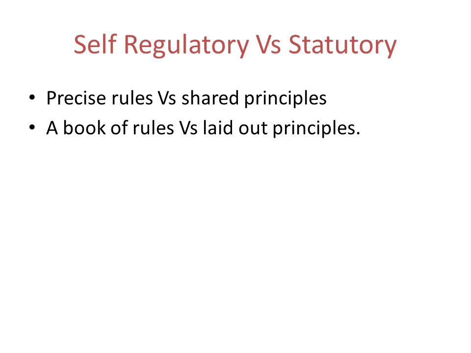 Self Regulatory Vs Statutory Precise rules Vs shared principles A book of rules Vs laid out principles.