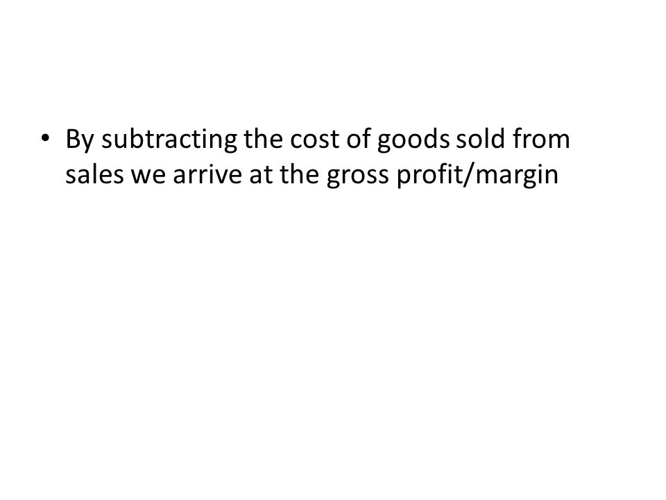 By subtracting the cost of goods sold from sales we arrive at the gross profit/margin