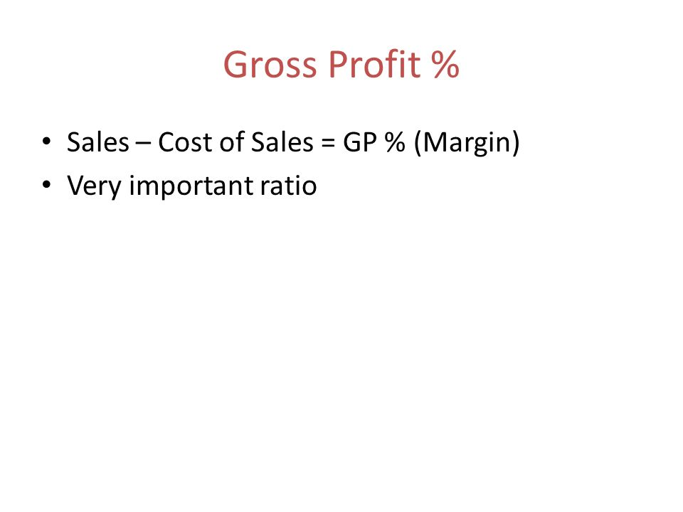 Gross Profit % Sales – Cost of Sales = GP % (Margin) Very important ratio