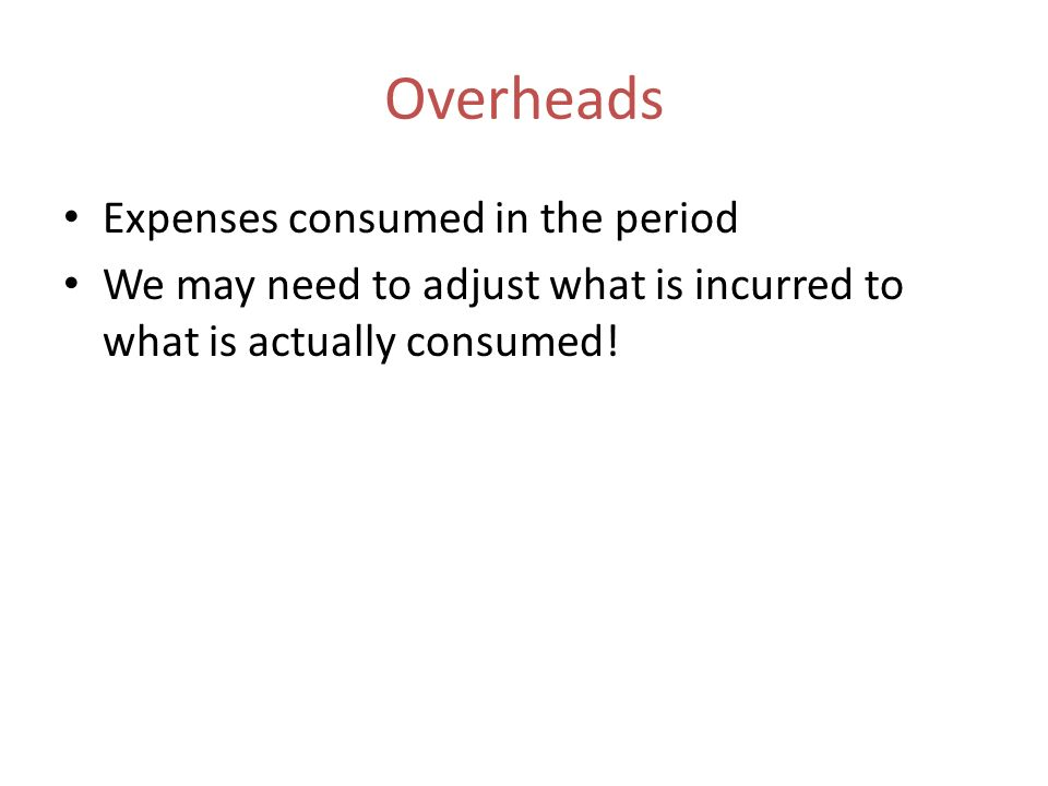 Overheads Expenses consumed in the period We may need to adjust what is incurred to what is actually consumed!