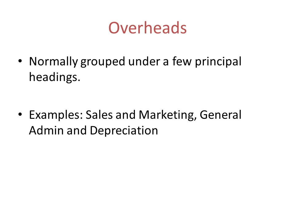 Overheads Normally grouped under a few principal headings. Examples: Sales and Marketing, General Admin and Depreciation