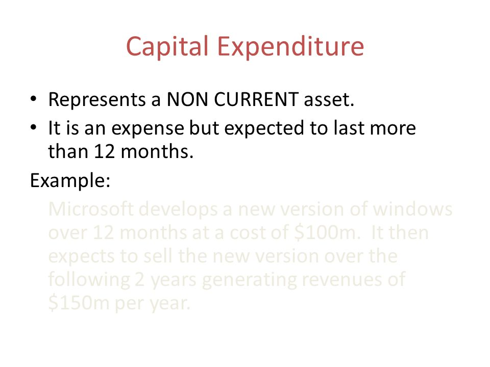 Capital Expenditure Represents a NON CURRENT asset. It is an expense but expected to last more than 12 months. Example: Microsoft develops a new versi