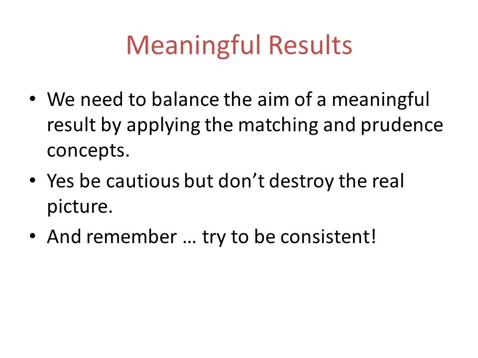 Meaningful Results We need to balance the aim of a meaningful result by applying the matching and prudence concepts. Yes be cautious but dont destroy