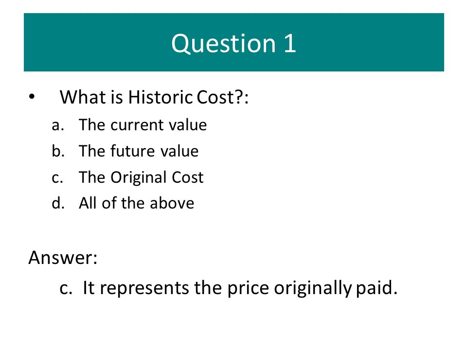 Question 1 What is Historic Cost?: a.The current value b.The future value c.The Original Cost d.All of the above Answer: c. It represents the price or