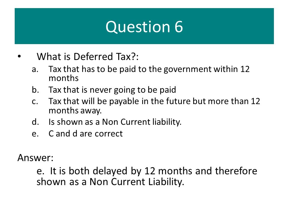 Question 6 What is Deferred Tax?: a.Tax that has to be paid to the government within 12 months b.Tax that is never going to be paid c.Tax that will be