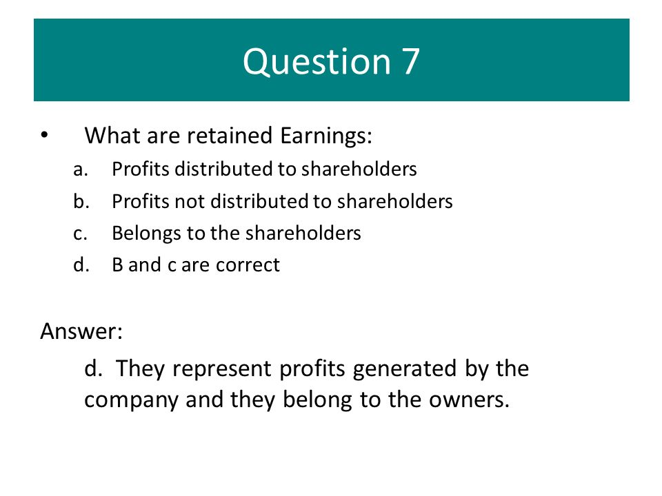 Question 7 What are retained Earnings: a.Profits distributed to shareholders b.Profits not distributed to shareholders c.Belongs to the shareholders d