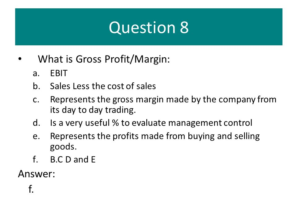 Question 8 What is Gross Profit/Margin: a.EBIT b.Sales Less the cost of sales c.Represents the gross margin made by the company from its day to day tr