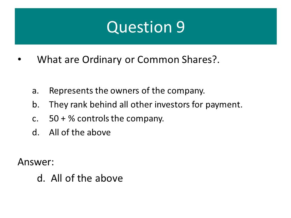 Question 9 What are Ordinary or Common Shares?. a.Represents the owners of the company. b.They rank behind all other investors for payment. c.50 + % c
