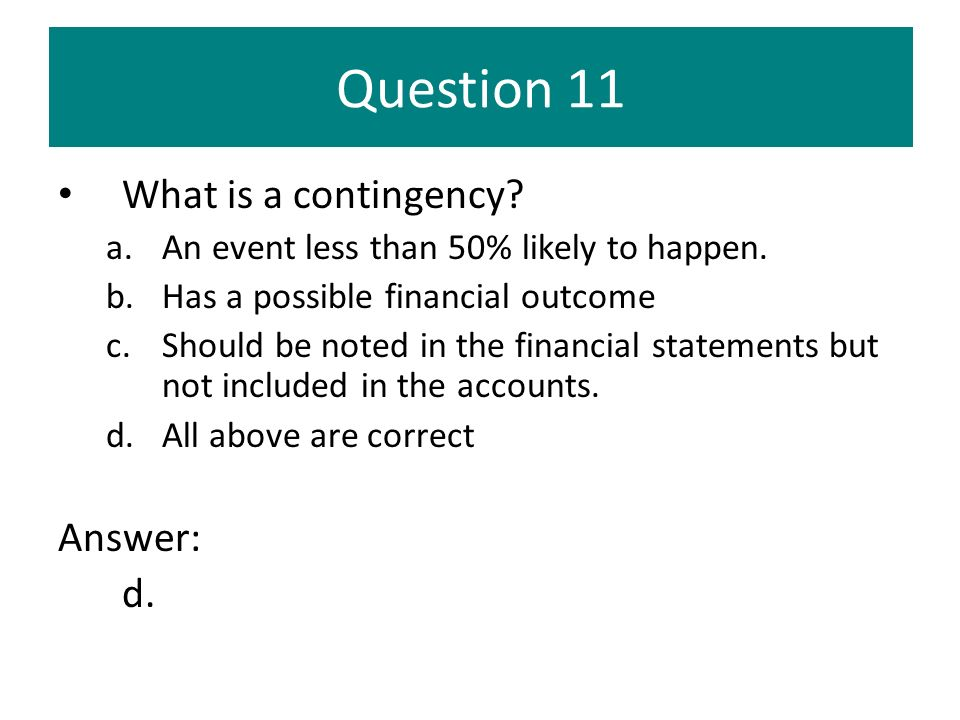 Question 11 What is a contingency? a.An event less than 50% likely to happen. b.Has a possible financial outcome c.Should be noted in the financial st