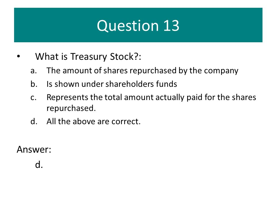 Question 13 What is Treasury Stock?: a.The amount of shares repurchased by the company b.Is shown under shareholders funds c.Represents the total amou